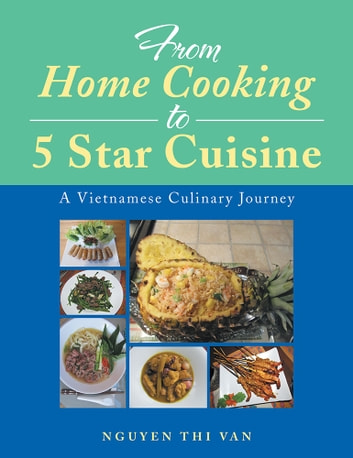 From Home Cooking to 5 Star Cuisine - A Vietnamese Culinary Journey ebook by Nguyen Thi Van
