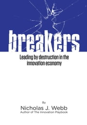 Breakers - Leading by Destruction in the Innovation Driven Economy ebook by Nicholas J. Webb