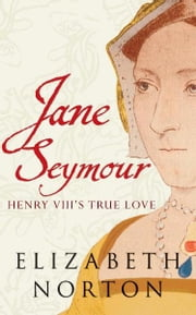 Jane Seymour: Henry VIII's True Love ebook by Elizabeth Norton