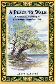 A Place to Walk - A Naturalist's Journal of the Lake Ontario Waterfront Trail ebook by Aleta Karstad