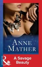 A Savage Beauty (Mills & Boon Modern) (The Anne Mather Collection) ebook by Anne Mather