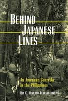 Behind Japanese Lines - An American Guerrilla in the Philippines eBook by Ray C. Hunt, Bernard Norling
