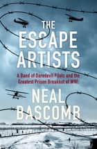 The Escape Artists - A Band of Daredevil Pilots and the Greatest Prison Breakout of WWI ebook by Neal Bascomb