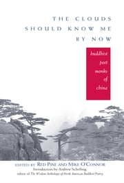 The Clouds Should Know Me By Now - Buddhist Poet Monks of China ebook by Red Pine,Mike O'Connor,Andrew Schelling,Paul Hansen,James Sanford,J.P. Seaton,Burton Watson