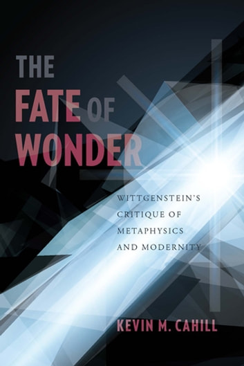 The Fate of Wonder - Wittgenstein's Critique of Metaphysics and Modernity ebook by Kevin Cahill