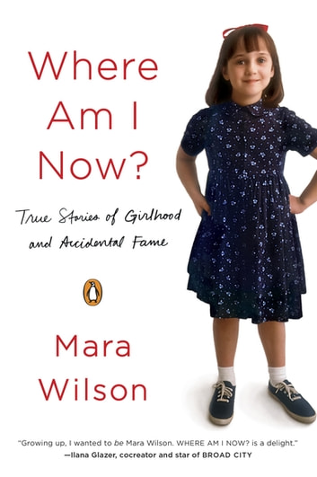 Where Am I Now? - True Stories of Girlhood and Accidental Fame ebook by Mara Wilson