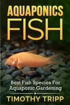 Aquaponics Fish - Best Fish Species For Aquaponic Gardening ebook by Timothy Tripp