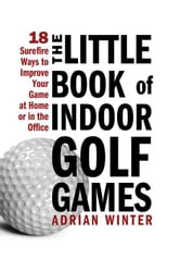 Little Book of Indoor Golf Games - 18 Sure-fire Ways to Improve Your Game at Home or in the Office ebook by Adrian Winter