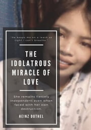 The Idolatrous Miracle of Love - She remains fiercely independent even when faced with her own destruction. ebook by Heinz Duthel