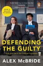 Defending the Guilty - Truth and Lies in the Criminal Courtroom ebook by Alex McBride