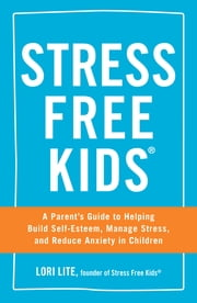 Stress Free Kids - A Parent's Guide to Helping Build Self-Esteem, Manage Stress, and Reduce Anxiety in Children ebook by Lori Lite
