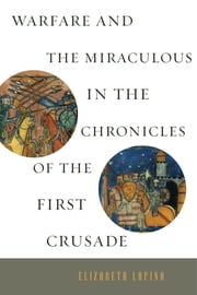 Warfare and the Miraculous in the Chronicles of the First Crusade ebook by Elizabeth Lapina