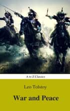 War and Peace (Complete Version, Best Navigation, Active TOC) (A to Z Classics) ebook by Lev Nikolayevich Tolstoy, a to z classics