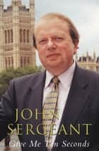 Give Me Ten Seconds ebook by John Sergeant