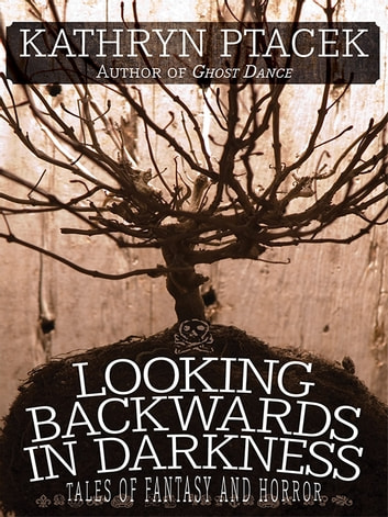 Looking Backward in Darkness - Tales of Fantasy and Horror ebook by Kathryn Ptacek