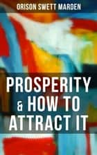 PROSPERITY & HOW TO ATTRACT IT - On Living a Life of Financial Freedom, Conquering Debt, Increasing Income and Maximizing Wealth ebook by Orison Swett Marden