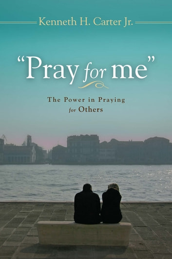 """Pray for Me"" - The Power in Praying for Others ebook by Kenneth H. Carter Jr."