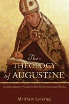 The Theology of Augustine - An Introductory Guide to His Most Important Works ebook by Matthew Levering