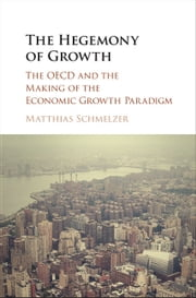 The Hegemony of Growth - The OECD and the Making of the Economic Growth Paradigm ebook by Matthias Schmelzer