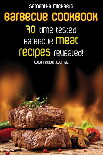 Barbecue Cookbook: 70 Time Tested Barbecue Meat Recipes....Revealed! (With Recipe Journal) ebook by Samantha Michaels