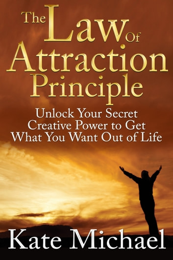The Law of Attraction Principle: Unlock Your Secret Creative Power to Get What You Want Out of Life ebook by Kate Michael