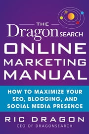 The DragonSearch Online Marketing Manual: How to Maximize Your SEO, Blogging, and Social Media Presence ebook by Ric Dragon