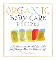 Organic Body Care Recipes - 175 Homemade Herbal Formulas for Glowing Skin & a Vibrant Self ebook by Kobo.Web.Store.Products.Fields.ContributorFieldViewModel