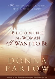Becoming the Woman I Want to Be - A 90-Day Journey to Renewing Spirit, Soul & Body ebook by Donna Partow