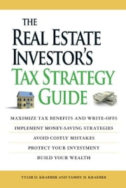 The Real Estate Investor's Tax Strategy Guide: Maximize tax benefits and write-offs, Implement money-saving strategies…Avoid costly mistakes,,Protect your investment.. Build your wealth ebook by Tammy H Kraemer,Tyler D Kraemer