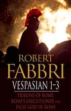 Vespasian 1-3 - Tribune of Rome, Rome's Executioner, False God of Rome 電子書籍 by Robert Fabbri