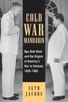 Cold War Mandarin - Ngo Dinh Diem and the Origins of America's War in Vietnam, 1950–1963 ebook by Seth Jacobs