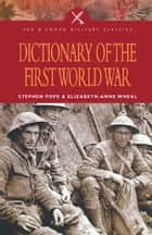 Dictionary of the First World War ebook by Stephen  Pope, Elizabeth-Anne Wheal