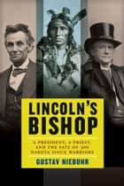 Lincoln's Bishop - A President, A Priest, and the Fate of 300 Dakota Sioux Warriors ebook by Gustav Niebuhr
