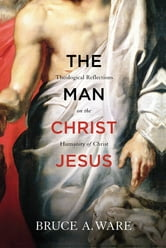 The Man Christ Jesus: Theological Reflections on the Humanity of Christ - Theological Reflections on the Humanity of Christ ebook by Bruce A. Ware