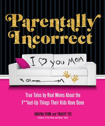 Parentally Incorrect - True Tales by Real Moms About the F**ked-Up Things Their Kids Have Done ebook by Shayna Ferm,Tracey Tee