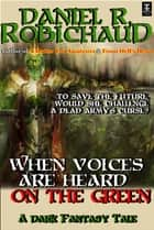 When Voices are Heard on the Green - A Dark Fantasy Tale ebook by Daniel R. Robichaud