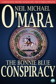 The Bonnie Blue Conspiracy - A Cocktail of Plot, Trechery and Killing with a Twist of Foreign Intervention ebook by Neil Michael O'Mara