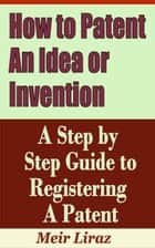 How to Patent an Idea or Invention: A Step by Step Guide to Registering a Patent - Small Business Management ebook by Meir Liraz