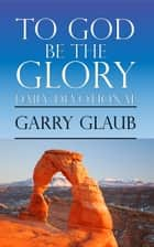 To God Be the Glory Daily Devotional ebook by Garry Glaub