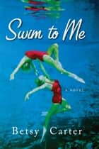 Swim to Me - A Novel ebook by Betsy Carter