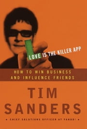 Love Is the Killer App - How to Win Business and Influence Friends ebook by Tim Sanders,Gene Stone