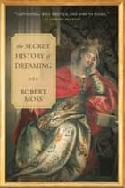 The Secret History of Dreaming ebook by Robert Moss