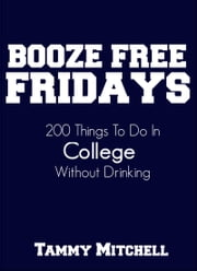 Booze Free Fridays: 200 Things To Do In College Without Drinking ebook by Tammy Mitchell