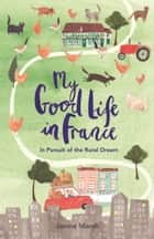 My Good Life in France - In Pursuit of the Rural Dream ebook by Janine Marsh