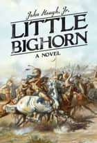 Little Bighorn - A Novel ebook by John Hough Jr.
