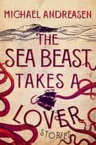 The Sea Beast Takes a Lover - Stories ebook by Michael Andreasen