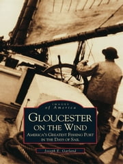 Gloucester on the Wind - America's Greatest Fishing Port in the Days of Sail ebook by Joseph E. Garland