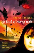 The Fetch of Mardy Watt ebook by Charles Butler