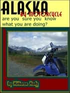 Alaska by Motorcycle: are you sure you know what you are doing? ebook by