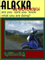 Alaska by Motorcycle: are you sure you know what you are doing? ebook by Airborne Andy